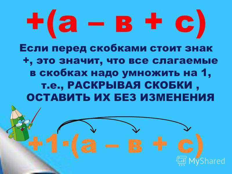 +(а – в + с) Если перед скобками стоит знак +, это значит, что все слагаемые в скобках надо умножить на 1, т.е., РАСКРЫВАЯ СКОБКИ, ОСТАВИТЬ ИХ БЕЗ ИЗМЕНЕНИЯ +1·(а – в + с)