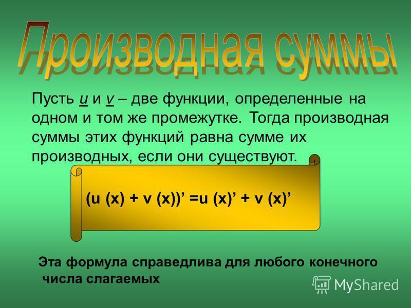 Пусть u и v – две функции, определенные на одном и том же промежутке. Тогда производная суммы этих функций равна сумме их производных, если они существуют. (u (x) + v (x)) =u (x) + v (x) Эта формула справедлива для любого конечного числа слагаемых