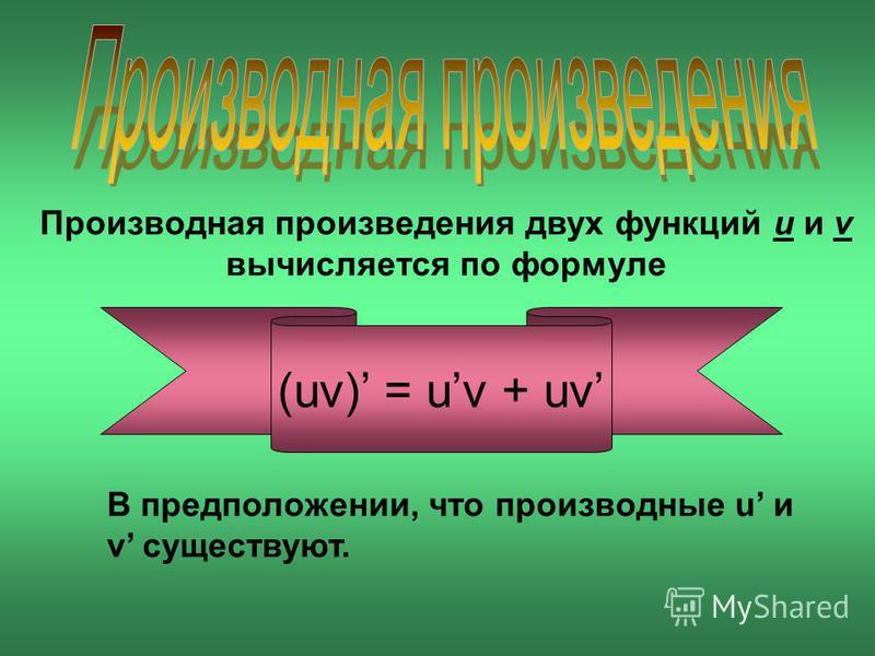 Производная произведения двух функций u и v вычисляется по формуле (uv) = uv + uv В предположении, что производные u и v существуют.
