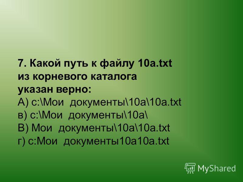 7. Какой путь к файлу 10 а.txt из корневого каталога указан верно: А) c:\Мои документы\10 а\10 а.txt в) c:\Мои документы\10 а\ В) Мои документы\10 а\10 а.txt г) c:Мои документы 10 а 10 а.txt