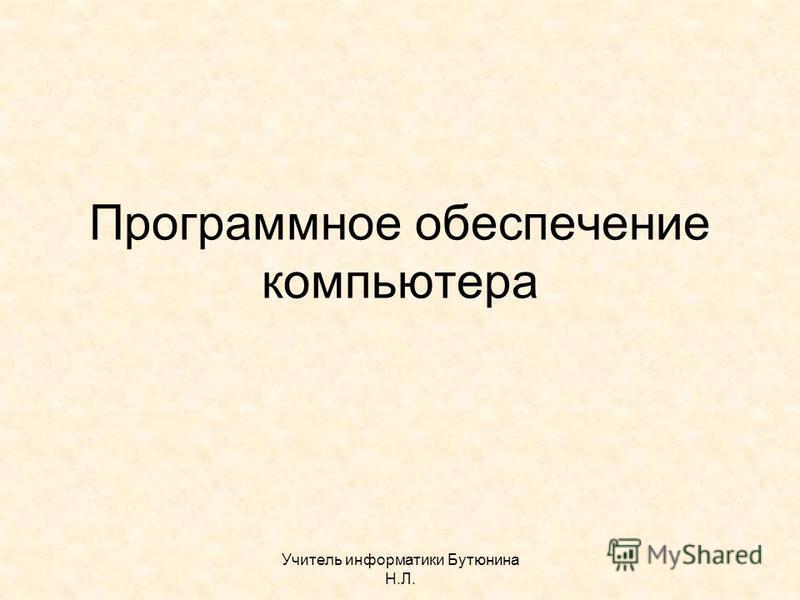 Учитель информатики Бутюнина Н.Л. Программное обеспечение компьютера