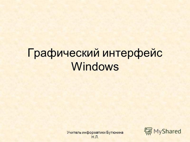 Учитель информатики Бутюнина Н.Л. Графический интерфейс Windows