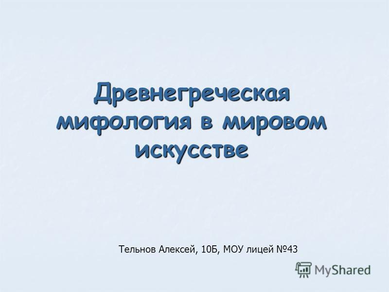 Древнегреческая мифология в мировом искусстве Тельнов Алексей, 10Б, МОУ лицей 43