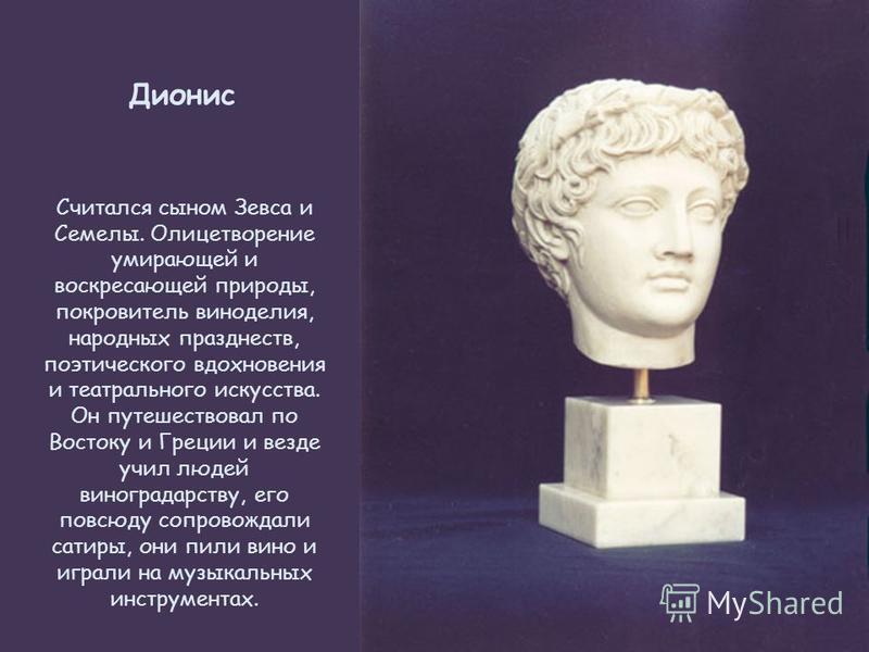 Дионис Считался сыном Зевса и Семелы. Олицетворение умирающей и воскресающей природы, покровитель виноделия, народных празднеств, поэтического вдохновения и театрального искусства. Он путешествовал по Востоку и Греции и везде учил людей виноградарст