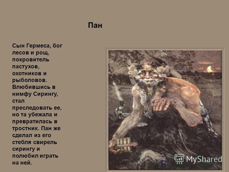 Пан Сын Гермеса, бог лесов и рощ, покровитель пастухов, охотников и рыболовов. Влюбившись в нимфу Сирингу, стал преследовать ее, но та убежала и превратилась в тростник. Пан же сделал из его стебля свирель сирингу и полюбил играть на ней.