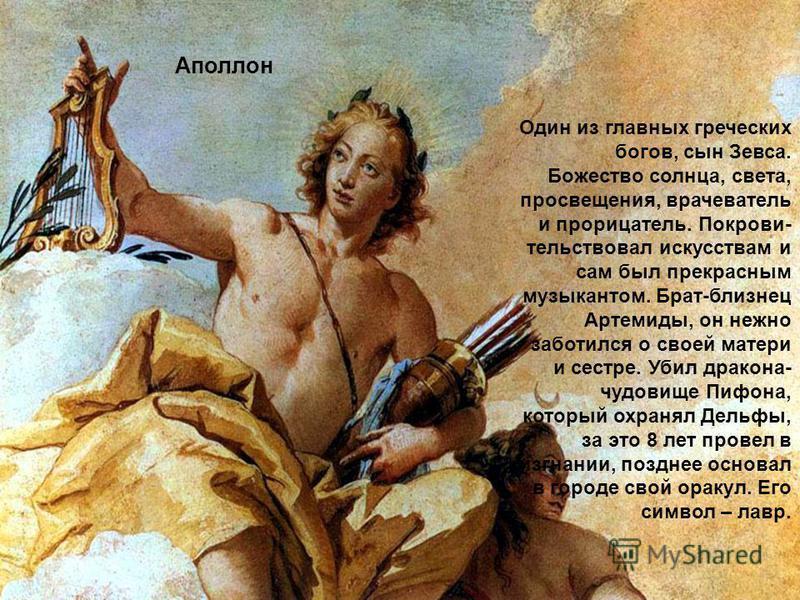 Аполлон Один из главных греческих богов, сын Зевса. Божество солнца, света, просвещения, врачеватель и прорицатель. Покрови тельствовал искусствам и сам был прекрасным музыкантом. Брат-близнец Артемиды, он нежно заботился о своей матери и сестре. Уб