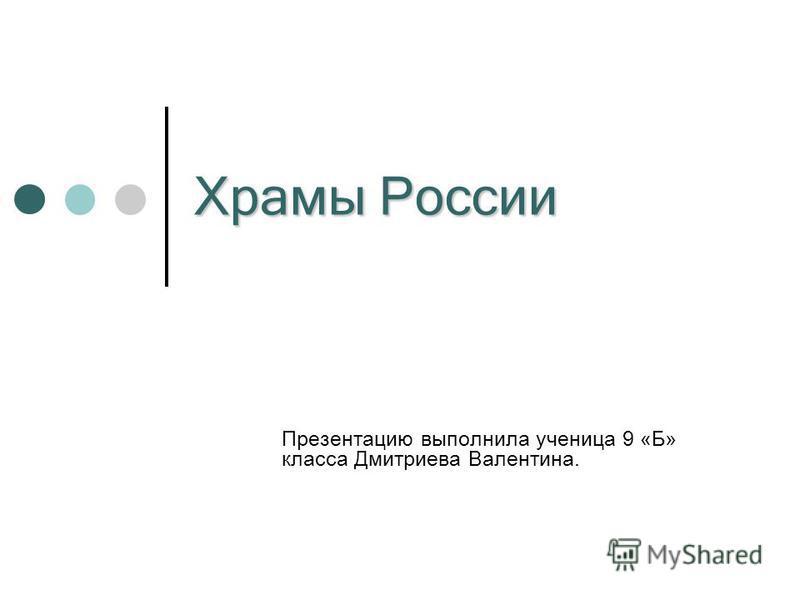 Храмы России Презентацию выполнила ученица 9 «Б» класса Дмитриева Валентина.