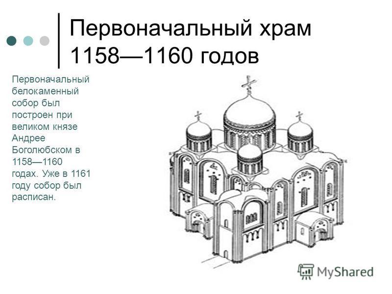 Первоначальный храм 11581160 годов Первоначальный белокаменный собор был построен при великом князе Андрее Боголюбском в 11581160 годах. Уже в 1161 году собор был расписан.