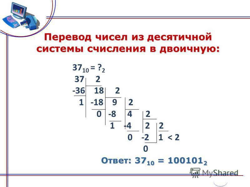 Перевод чисел из десятичной системы счисления в двоичную: 37 10 = ? 2 37 2 -36 18 2 1 -18 9 2 0 -8 4 2 1 -4 2 2 0 -2 1 < 2 0 Ответ: 37 10 = 100101 2