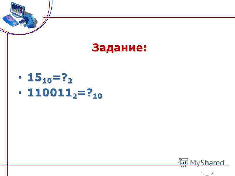 Задание: 15 10 =? 2 15 10 =? 2 110011 2 =? 10 110011 2 =? 10