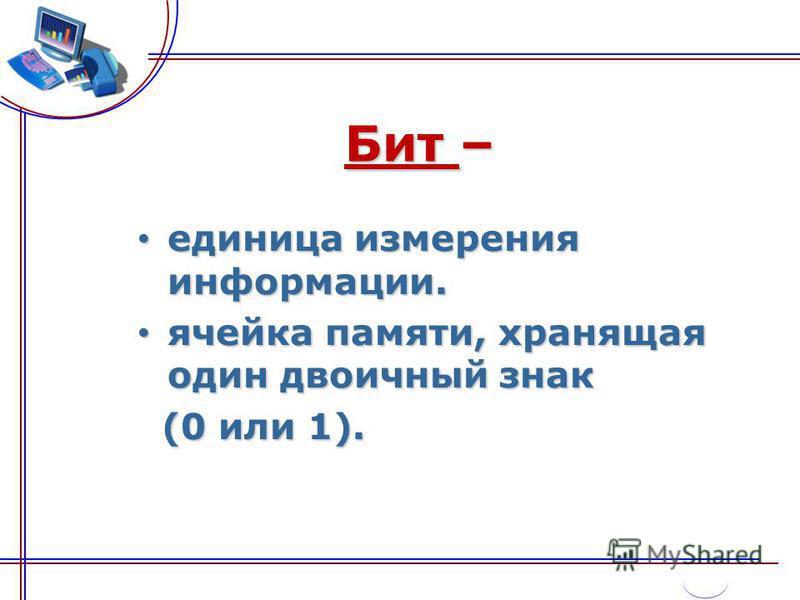 Бит – единица измерения информации. единица измерения информации. ячейка памяти, хранящая один двоичный знак ячейка памяти, хранящая один двоичный знак (0 или 1). (0 или 1).