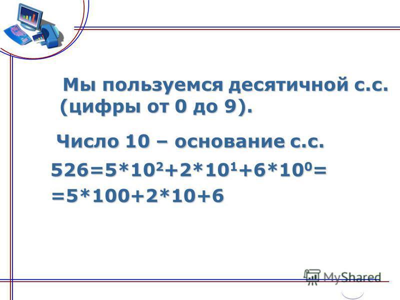Мы пользуемся десятичной с.с. (цифры от 0 до 9). Мы пользуемся десятичной с.с. (цифры от 0 до 9). Число 10 – основание с.с. 526=5*10 2 +2*10 1 +6*10 0 = 526=5*10 2 +2*10 1 +6*10 0 = =5*100+2*10+6 =5*100+2*10+6