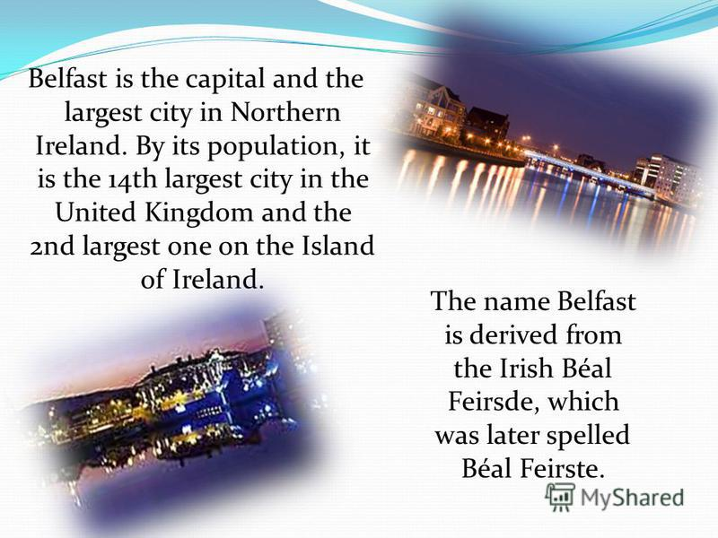 Belfast is the capital and the largest city in Northern Ireland. By its population, it is the 14th largest city in the United Kingdom and the 2nd largest one on the Island of Ireland. The name Belfast is derived from the Irish Béal Feirsde, which was