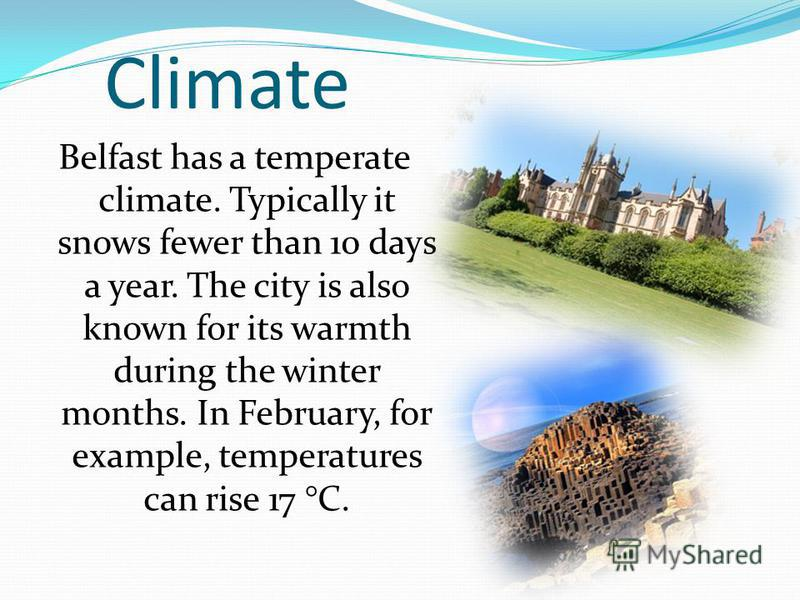 Climate Belfast has a temperate climate. Typically it snows fewer than 10 days a year. The city is also known for its warmth during the winter months. In February, for example, temperatures can rise 17 °C.