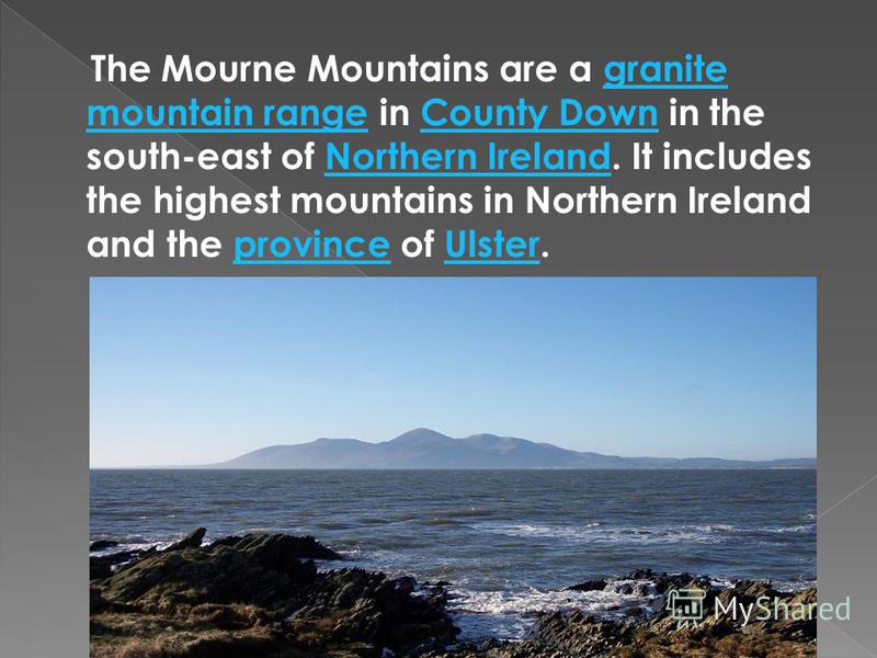 The Mourne Mountains are a granite mountain range in County Down in the south-east of Northern Ireland. It includes the highest mountains in Northern Ireland and the province of Ulster.granite mountain rangeCounty DownNorthern IrelandprovinceUlster