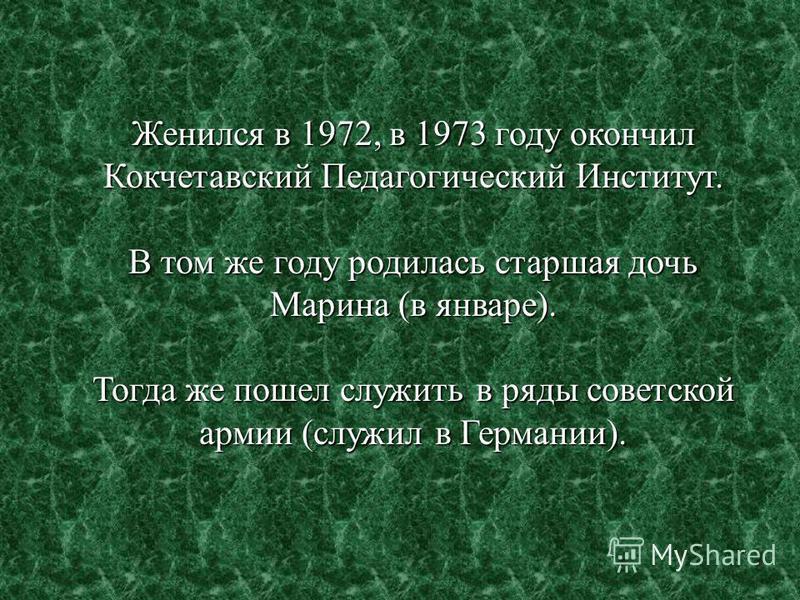 Женился в 1972, в 1973 году окончил Кокчетавский Педагогический Институт. В том же году родилась старшая дочь Марина (в январе). Тогда же пошел служить в ряды советской армии (служил в Германии).