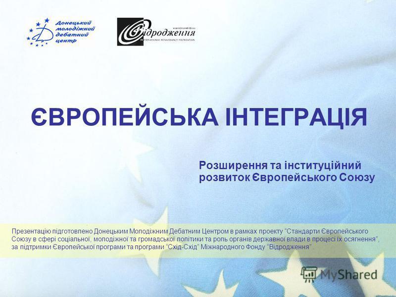 ЄВРОПЕЙСЬКА ІНТЕГРАЦІЯ Розширення та інституційний розвиток Європейського Союзу Презентацію підготовлено Донецьким Молодіжним Дебатним Центром в рамках проекту Стандарти Європейського Союзу в сфері соціальної, молодіжної та громадської політики та ро