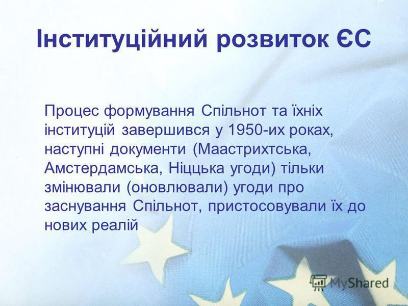 Інституційний розвиток ЄС Процес формування Спільнот та їхніх інституцій завершився у 1950-их роках, наступні документи (Маастрихтська, Амстердамська, Ніццька угоди) тільки змінювали (оновлювали) угоди про заснування Спільнот, пристосовували їх до но