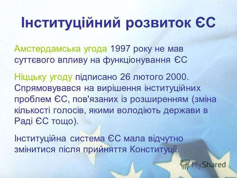 Інституційний розвиток ЄС Амстердамська угода 1997 року не мав суттєвого впливу на функціонування ЄС Ніццьку угоду підписано 26 лютого 2000. Спрямовувався на вирішення інституційних проблем ЄС, пов'язаних із розширенням (зміна кількості голосів, яким