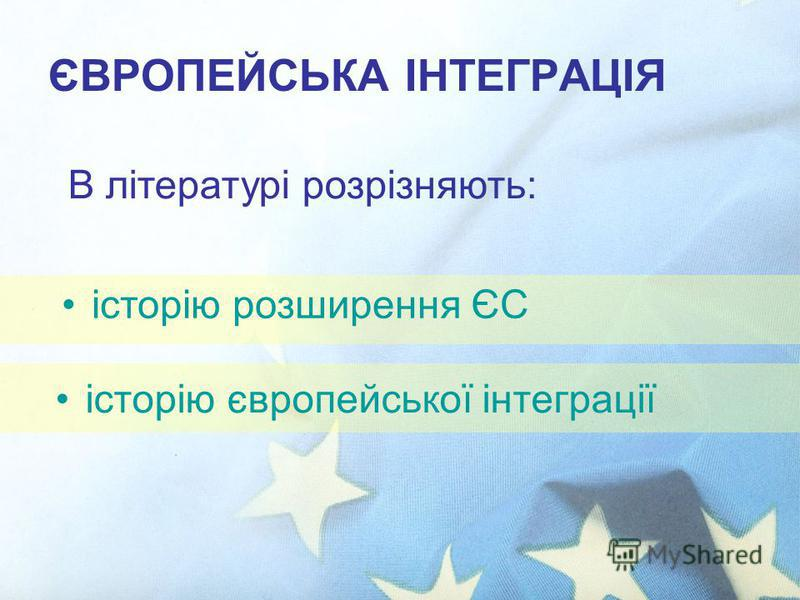 ЄВРОПЕЙСЬКА ІНТЕГРАЦІЯ історію європейської інтеграції В літературі розрізняють: історію розширення ЄС