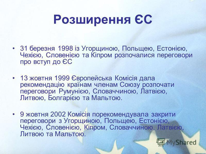 Розширення ЄС 31 березня 1998 із Угорщиною, Польщею, Естонією, Чехією, Словенією та Кіпром розпочалися переговори про вступ до ЄС 13 жовтня 1999 Європейська Комісія дала рекомендацію країнам членам Союзу розпочати переговори Румунією, Словаччиною, Ла