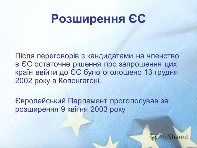 Розширення ЄС Після переговорів з кандидатами на членство в ЄС остаточне рішення про запрошення цих країн ввійти до ЄС було оголошено 13 грудня 2002 року в Копенгагені. Європейський Парламент проголосував за розширення 9 квітня 2003 року