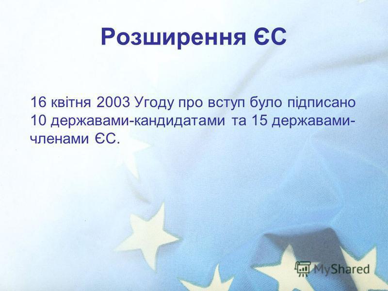 Розширення ЄС 16 квітня 2003 Угоду про вступ було підписано 10 державами-кандидатами та 15 державами- членами ЄС.