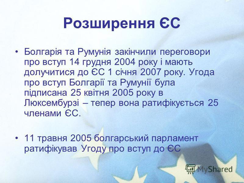 Розширення ЄС Болгарія та Румунія закінчили переговори про вступ 14 грудня 2004 року і мають долучитися до ЄС 1 січня 2007 року. Угода про вступ Болгарії та Румунії була підписана 25 квітня 2005 року в Люксембурзі – тепер вона ратифікується 25 членам