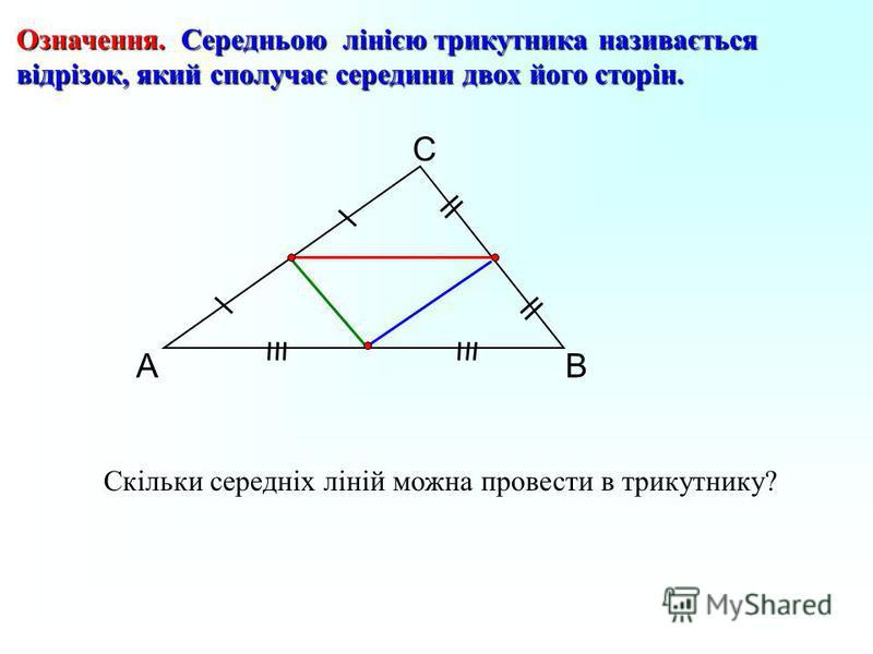А С В Означення. Середньою лінією трикутника називається відрізок, який сполучає середини двох його сторін. Скільки середніх ліній можна провести в трикутнику?