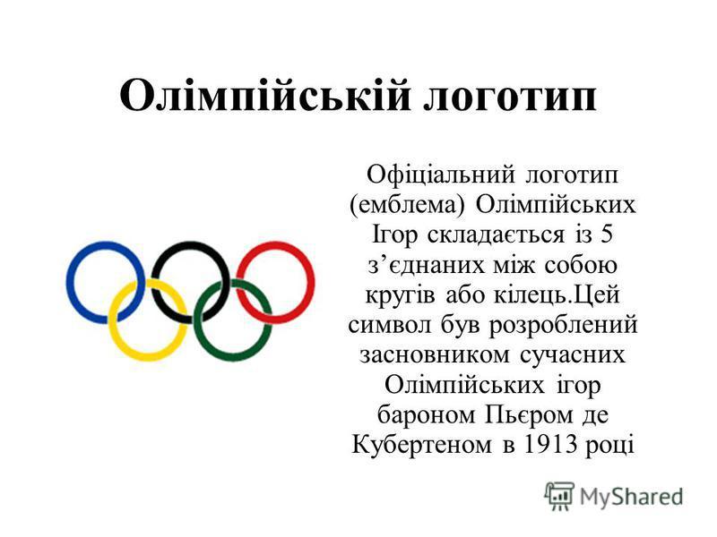 Олімпійській логотип Офіціальний логотип (емблема) Олімпійських Ігор складається із 5 зєднаних між собою кругів або кілець.Цей символ був розроблений засновником сучасних Олімпійських ігор бароном Пьєром де Кубертеном в 1913 році