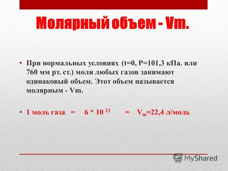 Молярный объем - Vm. При нормальных условиях (t=0, P=101,3 к Па. или 760 мм рт. ст.) моли любых газов занимают одинаковый объем. Этот объем называется молярным - Vm. 1 моль газа = 6 * 10 23 = V m =22,4 л/моль