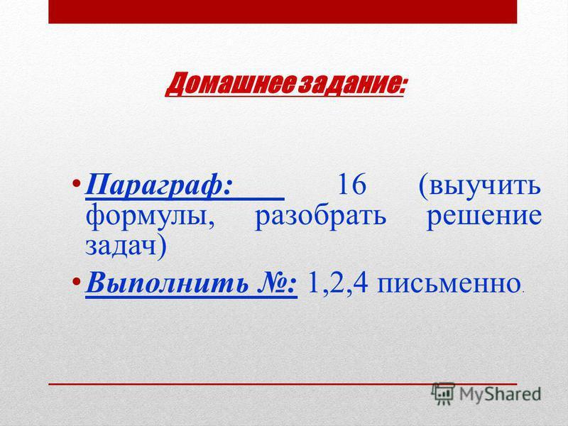 Домашнее задание: Параграф: 16 (выучить формулы, разобрать решение задач) Выполнить : 1,2,4 письменно.