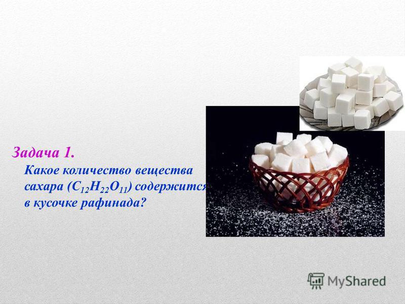 Задача 1. Какое количество вещества сахара (С 12 Н 22 О 11 ) содержится в кусочке рафинада?