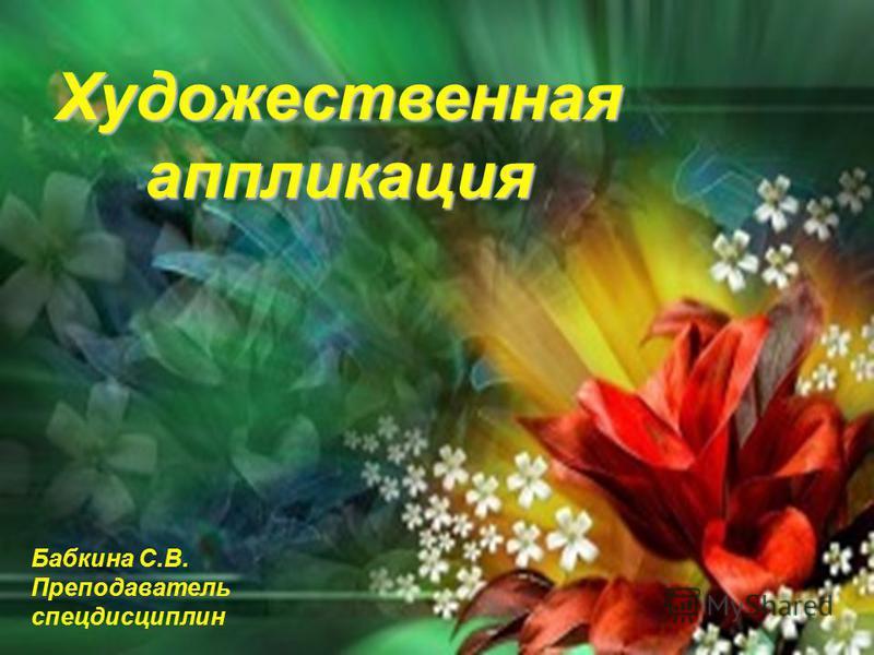 Художественнаяаппликация Бабкина С.В. Преподаватель спецдисциплин