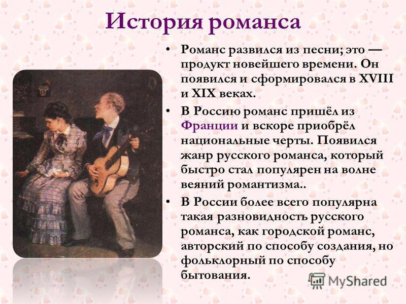 История романса Романс развился из песни; это продукт новейшего времени. Он появился и сформировался в XVIII и XIX веках. В Россию романс пришёл из Франции и вскоре приобрёл национальные черты. Появился жанр русского романса, который быстро стал попу
