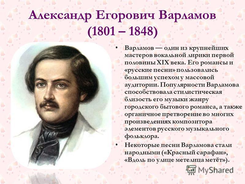 Александр Егорович Варламов (1801 – 1848) Варламов один из крупнейших мастеров вокальной лирики первой половины XIX века. Его романсы и «русские песни» пользовались большим успехом у массовой аудитории. Популярности Варламова способствовала стилистич