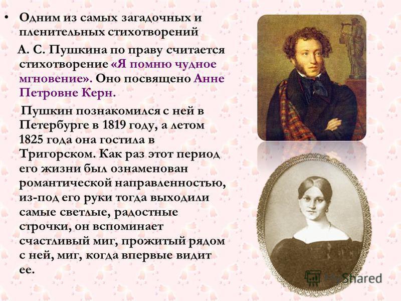 Одним из самых загадочных и пленительных стихотворений А. С. Пушкина по праву считается стихотворение «Я помню чудное мгновение». Оно посвящено Анне Петровне Керн. Пушкин познакомился с ней в Петербурге в 1819 году, а летом 1825 года она гостила в Тр