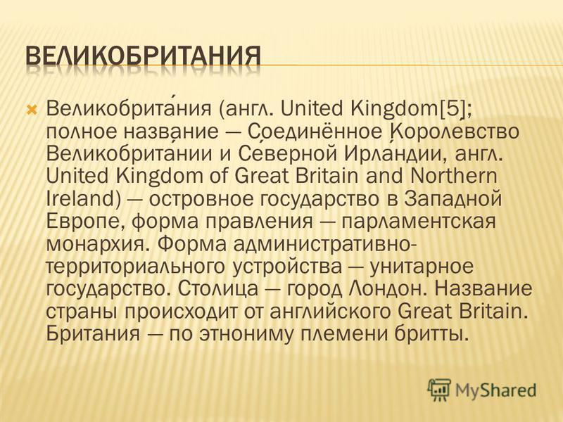 Великобритания (англ. United Kingdom[5]; полное название Соединённое Королевство Великобритании и Северной Ирландии, англ. United Kingdom of Great Britain and Northern Ireland) островное государство в Западной Европе, форма правления парламентская мо