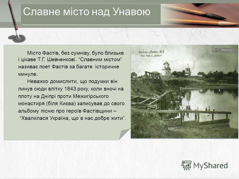 Місто Фастів, без сумніву, було близьке і цікаве Т.Г. Шевченкові. Славним містом називає поет Фастів за багате історичне минуле. Неважко домислити, що подумки він линув сюди влітку 1843 року, коли вночі на плоту на Дніпрі проти Межигірського монастир