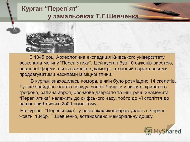 Курган Переп`ят у замальовках Т.Г.Шевченка В 1845 році Археологічна експедиція Київського університету розкопала могилу Переп`ятиха. Цей курган був 10 саженів висотою, овальної форми, пять саженів в діаметрі, оточений сорока восьми продовгуватими нас