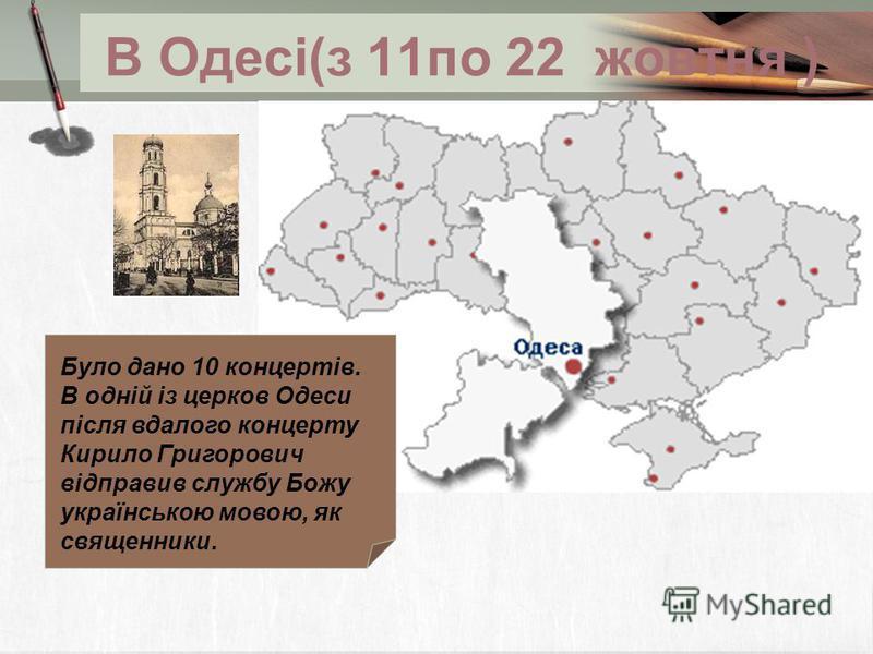 В Одесі(з 11по 22 жовтня ) Було дано 10 концертів. В одній із церков Одеси після вдалого концерту Кирило Григорович відправив службу Божу українською мовою, як священники.