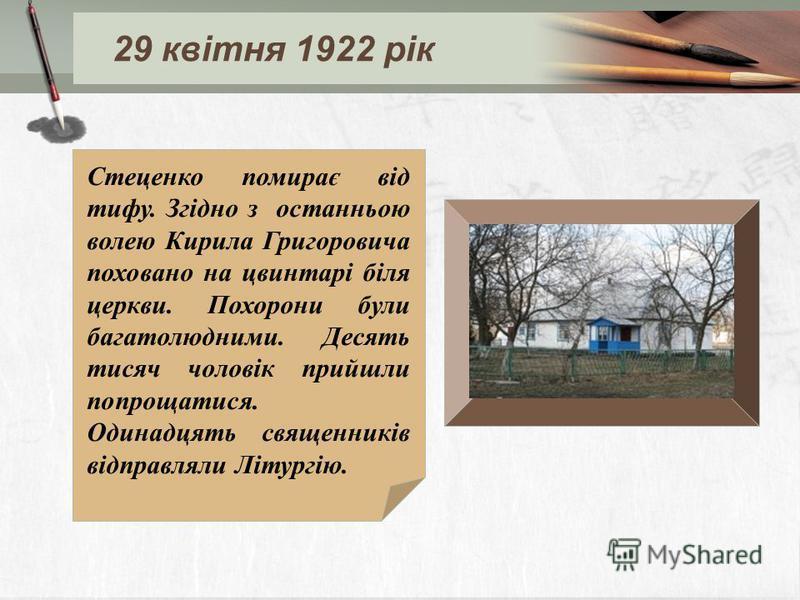 Стеценко помирає від тифу. Згідно з останньою волею Кирила Григоровича поховано на цвинтарі біля церкви. Похорони були багатолюдними. Десять тисяч чоловік прийшли попрощатися. Одинадцять священників відправляли Літургію. 29 квітня 1922 рік