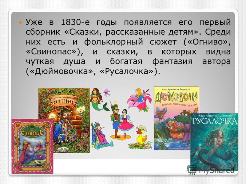Уже в 1830-е годы появляется его первый сборник «Сказки, рассказанные детям». Среди них есть и фольклорный сюжет («Огниво», «Свинопас»), и сказки, в которых видна чуткая душа и богатая фантазия автора («Дюймовочка», «Русалочка»).