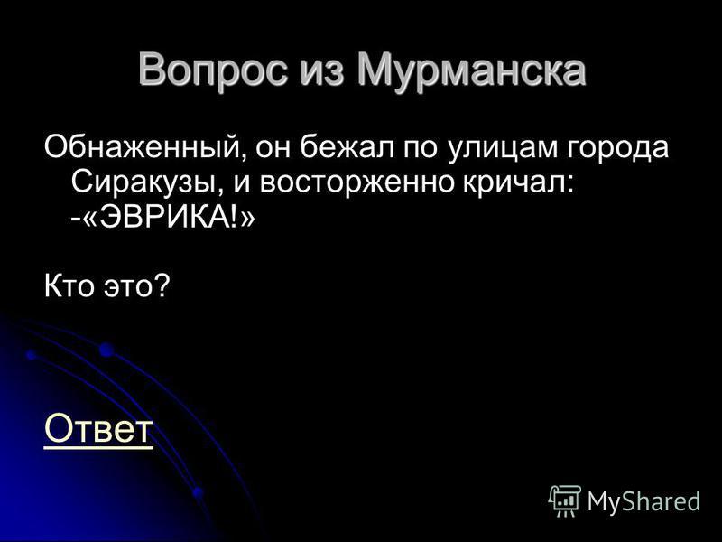 Вопрос из Мурманска Обнаженный, он бежал по улицам города Сиракузы, и восторженно кричал: -«ЭВРИКА!» Кто это? Ответ