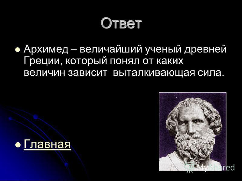 Ответ Архимед – величайший ученый древней Греции, который понял от каких величин зависит выталкивающая сила. Главная