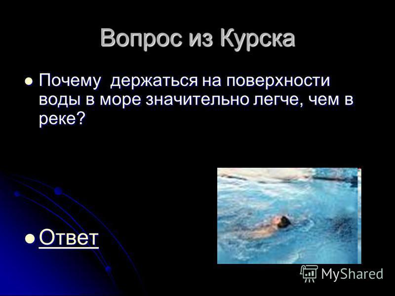 Вопрос из Курска Почему держаться на поверхности воды в море значительно легче, чем в реке? Почему держаться на поверхности воды в море значительно легче, чем в реке? Ответ Ответ Ответ