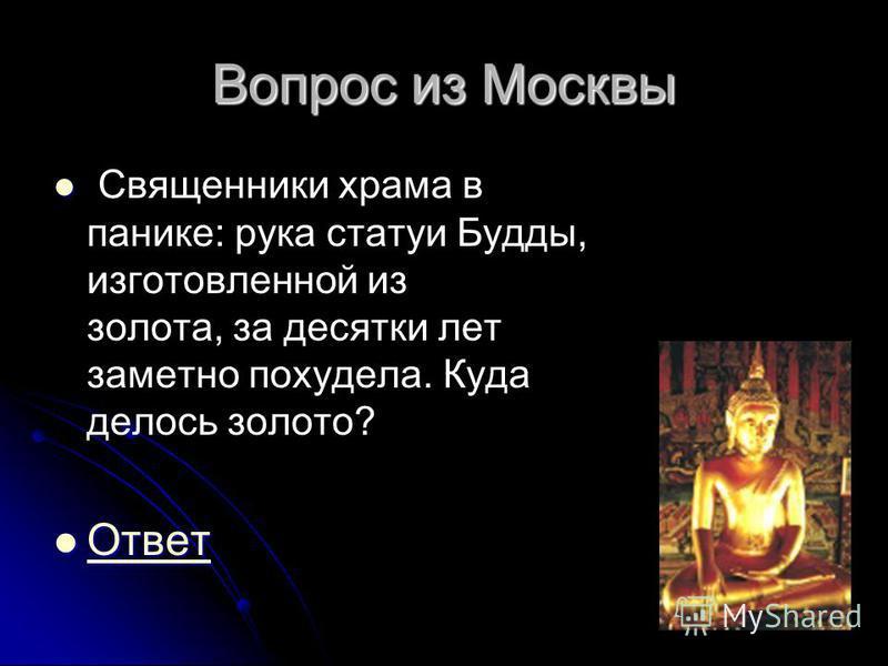 Вопрос из Москвы Священники храма в панике: рука статуи Будды, изготовленной из золота, за десятки лет заметно похудела. Куда делось золото? Ответ Ответ Ответ