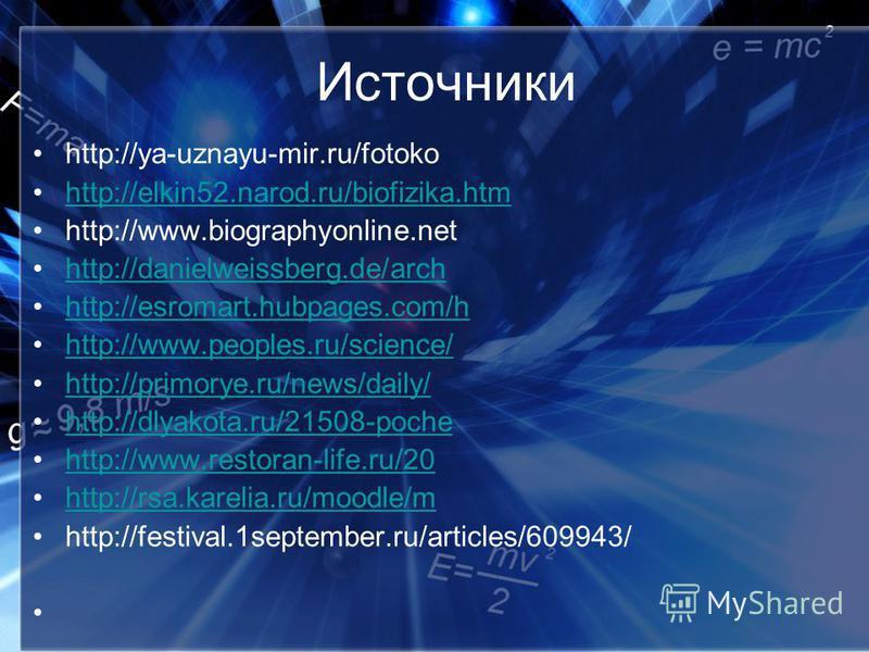 Источники http://ya-uznayu-mir.ru/fotoko http://elkin52.narod.ru/biofizika.htm http://www.biographyonline.net http://danielweissberg.de/arch http://esromart.hubpages.com/h http://www.peoples.ru/science/ http://primorye.ru/news/daily/ http://dlyakota.