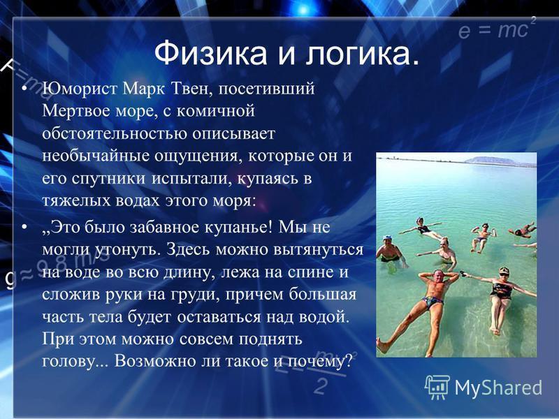 Физика и логика. Юморист Марк Твен, посетивший Мертвое море, с комичной обстоятельностью описывает необычайные ощущения, которые он и его спутники испытали, купаясь в тяжелых водах этого моря: Это было забавное купанье! Мы не могли утонуть. Здесь мож