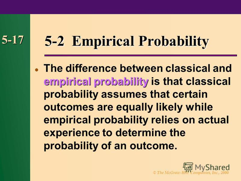 © The McGraw-Hill Companies, Inc., 2000 5-17 5-2 Empirical Probability empirical probability The difference between classical and empirical probability is that classical probability assumes that certain outcomes are equally likely while empirical pro